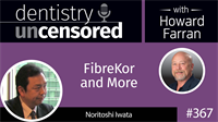 367 FibreKor and More with Noritoshi Iwata : Dentistry Uncensored with Howard Farran