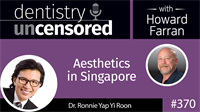 370 Aesthetics in Singapore with Ronnie Yap : Dentistry Uncensored with Howard Farran