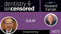 373 Q and M with Raymond Ang : Dentistry Uncensored with Howard Farran