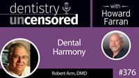 376 Dental Harmony with Robert Arm : Dentistry Uncensored with Howard Farran