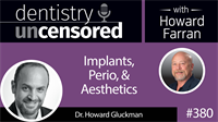 380 Implants, Perio, and Aesthetics with Howard Gluckman : Dentistry Uncensored with Howard Farran