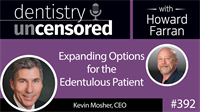 392 Expanding Options for the Edentulous Patient with Kevin Mosher : Dentistry Uncensored with Howard Farran
