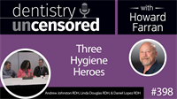 398 Three Hygiene Heroes with Andrew Johnston, Linda Douglas, and Daniel Lopez : Dentistry Uncensored with Howard Farran