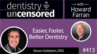 413 Easier, Faster, Better Dentistry with Steven Goldstein : Dentistry Uncensored with Howard Farran