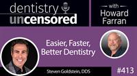 413 Easier, Faster, Better Dentistry with Steven Goldstein : Dentistry Uncensored with Howard Farran