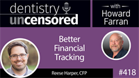 418 Better Financial Tracking with Reese Harper : Dentistry Uncensored with Howard Farran