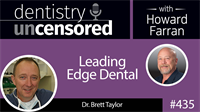 435 Leading Edge Dental with Brett Taylor : Dentistry Uncensored with Howard Farran