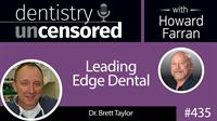 435 Leading Edge Dental with Brett Taylor : Dentistry Uncensored with Howard Farran