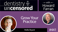 441 Grow Your Practice with Hollie Bryant : Dentistry Uncensored with Howard Farran