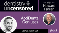 443 AcciDental Geniuses with Joshua Austin : Dentistry Uncensored with Howard Farran