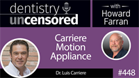 448 Carriere Motion Appliance with Luis Carriere : Dentistry Uncensored with Howard Farran