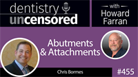 455 Abutments and Attachments with Chris Bormes : Dentistry Uncensored with Howard Farran