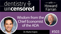 503 Wisdom from the Chief Economist of the ADA - Marko Vujicic : Dentistry Uncensored with Howard Farran