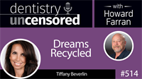 514 Dreams Recycled with Tiffany Beverlin : Dentistry Uncensored with Howard Farran