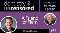 564 A Friend of Flem with Mark Fleming : Dentistry Uncensored with Howard Farran