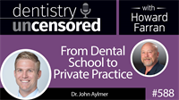 588 From Dental School to Private Practice with John Aylmer : Dentistry Uncensored with Howard Farran