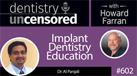 602 Implant Dentistry Education with Al Panjali : Dentistry Uncensored with Howard Farran