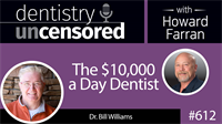 612 The $10,000 a Day Dentist with Bill Williams : Dentistry Uncensored with Howard Farran