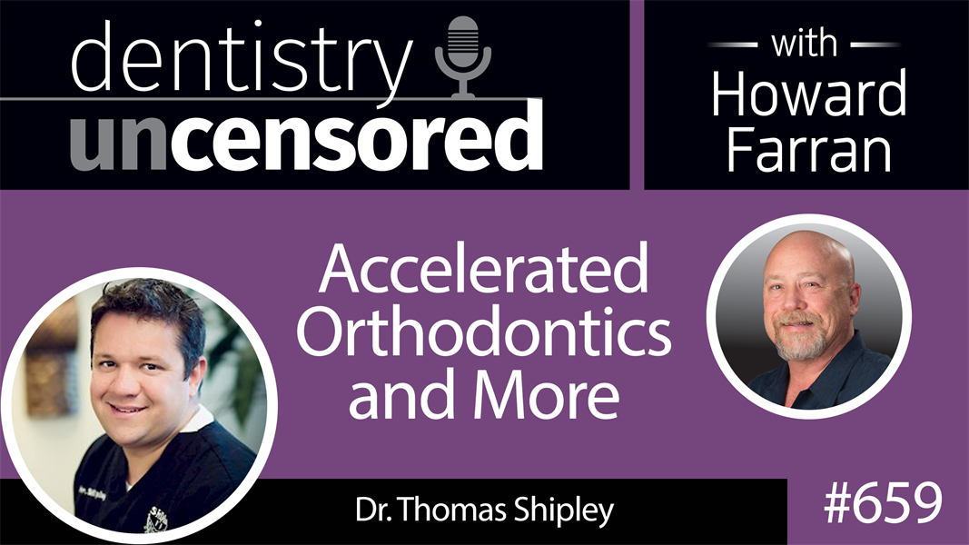 659 Accelerated Orthodontics and More with Thomas Shipley : Dentistry Uncensored with Howard Farran