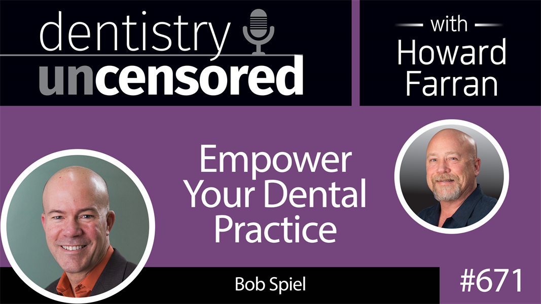 671 Empower Your Dental Practice with Bob Spiel : Dentistry Uncensored with Howard Farran