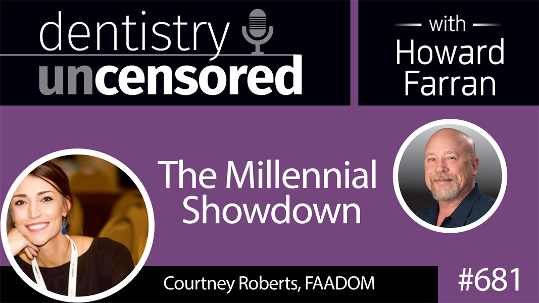 681 The Millennial Showdown with Courtney Roberts, FAADOM: Dentistry Uncensored with Howard Farran