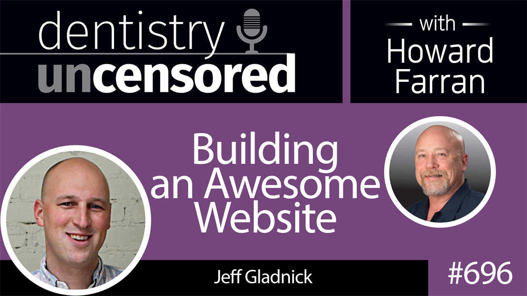 696 Building an Awesome Website with Jeff Gladnick : Dentistry Uncensored with Howard Farran