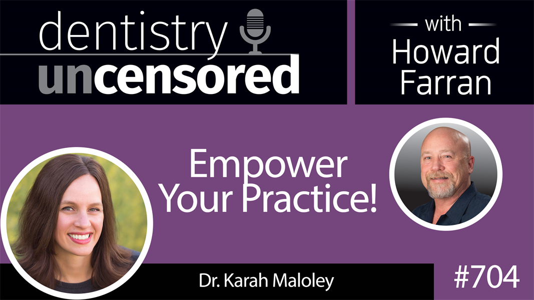 704 Empower Your Practice! with Dr. Karah Maloley : Dentistry Uncensored with Howard Farran