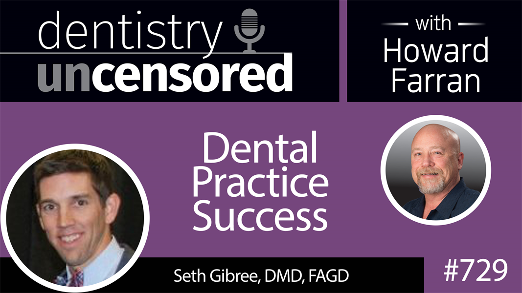 729 Dental Practice Success with Seth Gibree, DMD, FAGD : Dentistry Uncensored with Howard Farran