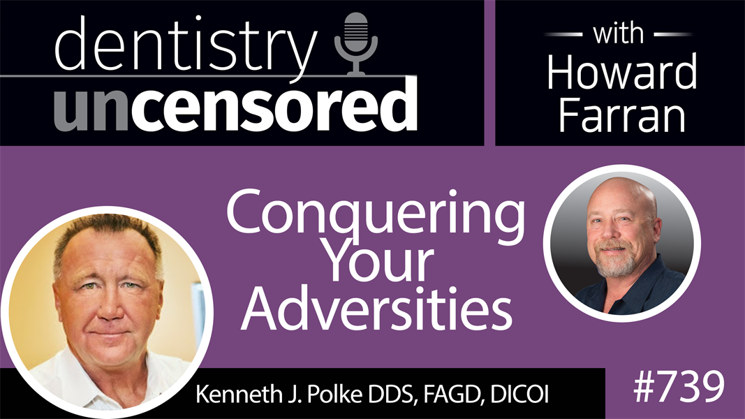 739 Conquering Your Adversities with Kenneth J. Polke, DDS : Dentistry Uncensored with Howard Farran