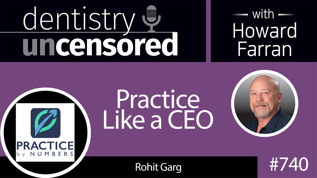 740 Practice Like a CEO with Rohit Garg : Dentistry Uncensored with Howard Farran