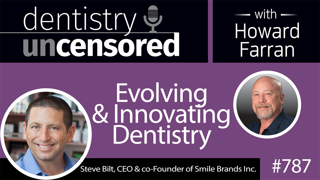 787 Evolving and Innovating Dentistry with Steve Bilt, CEO & co-Founder of Smile Brands Inc. : Dentistry Uncensored with Howard Farran