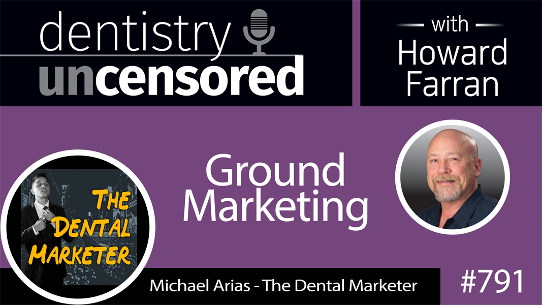 791 Ground Marketing with Michael Arias : Dentistry Uncensored with Howard Farran