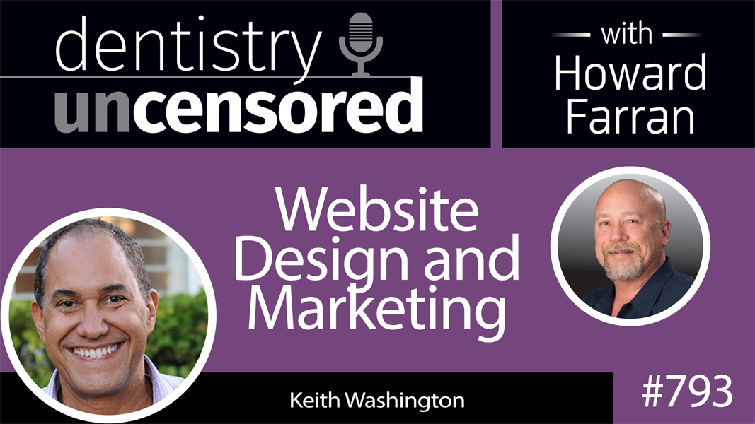 793 Website Design and Marketing with Keith Washington : Dentistry Uncensored with Howard Farran