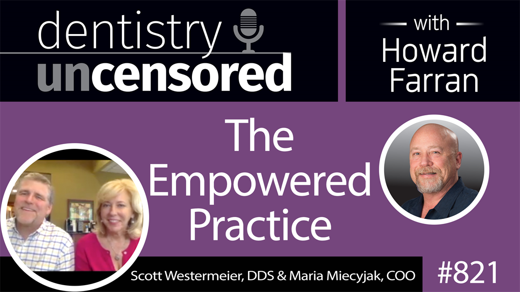821 The Empowered Practice with Scott Westermeier, DDS & Maria Miecyjak, COO : Dentistry Uncensored with Howard Farran