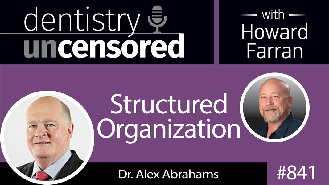 841 Structured Organization with Dr. Alex Abrahams, Cofounder of Pacific Smiles Group : Dentistry Uncensored with Howard Farran