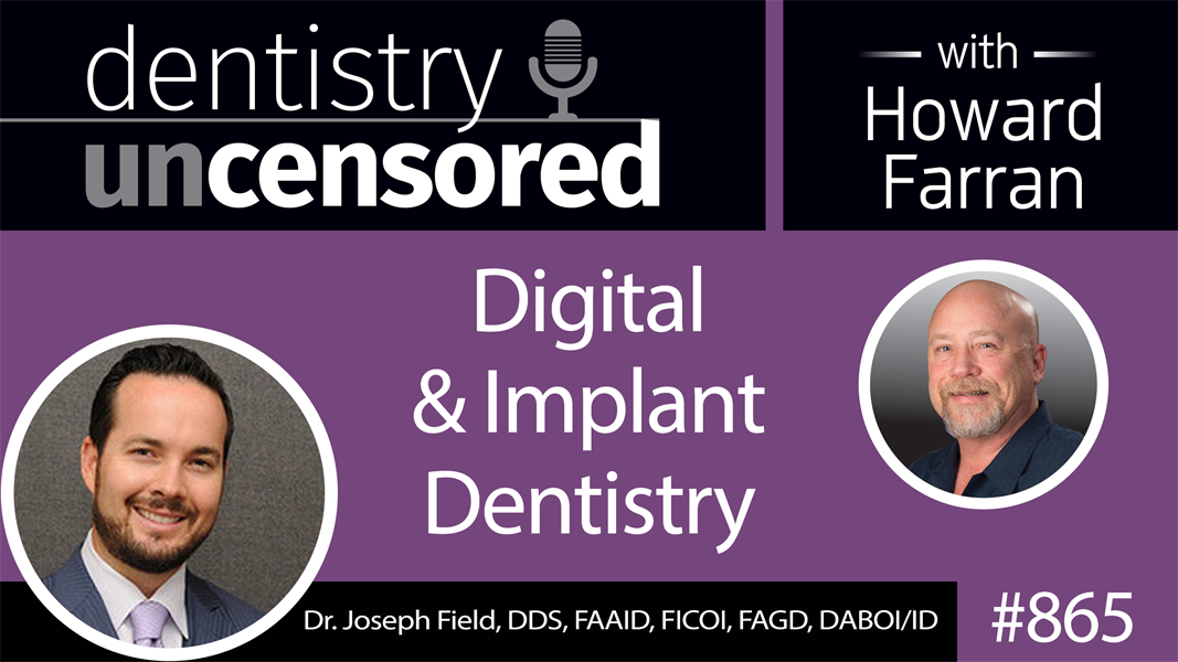 865 Digital & Implant Dentistry with Dr. Joseph Field, DDS, FAAID, FICOI, FAGD, DABOI/ID of the Peninsula Center of Cosmetic Dentistry : Dentistry Uncensored with Howard Farran