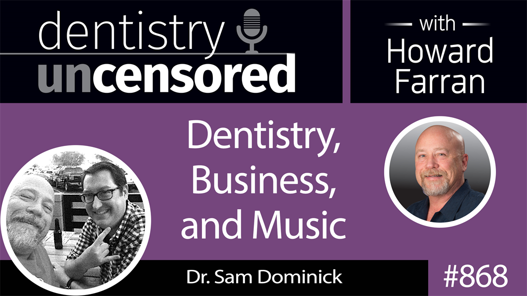 868 Dentistry, Business, and Music with Dr. Sam Dominick : Dentistry Uncensored with Howard Farran