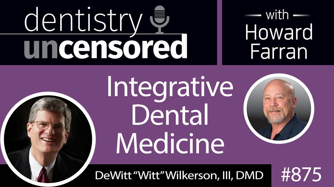 "875 Integrative Dental Medicine with DeWitt ""Witt"" Wilkerson, DMD : Dentistry Uncensored with Howard Farran"