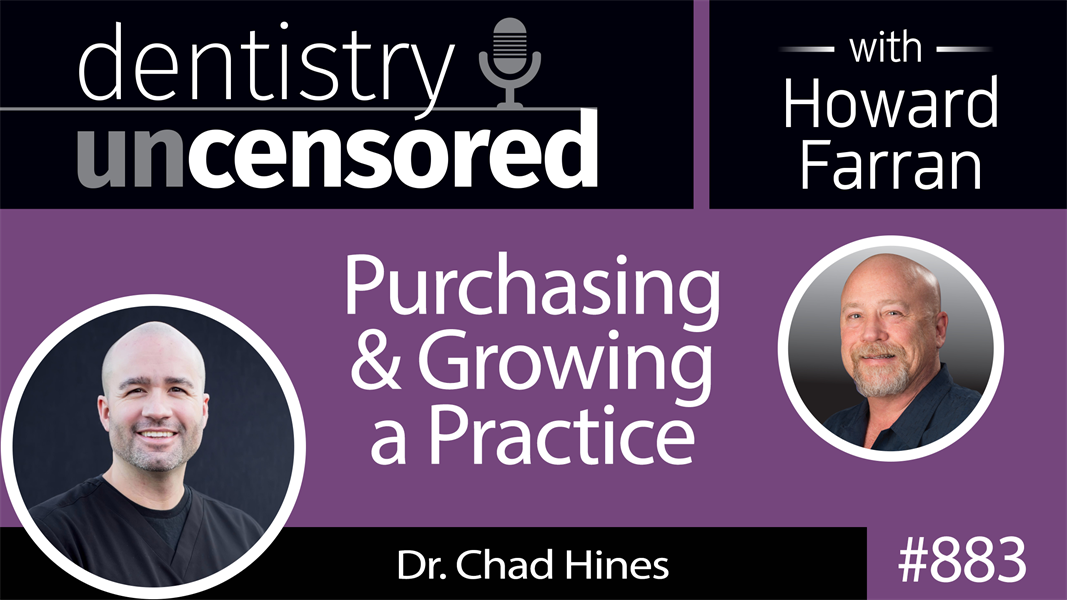883 Purchasing & Growing a Practice with Dr. Chad Hines : Dentistry Uncensored with Howard Farran