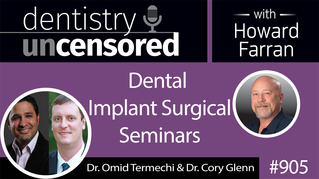905 Dental Implant Surgical Seminar with Dr. Omid Termechi and Dr. Cory Glenn : Dentistry Uncensored with Howard Farran