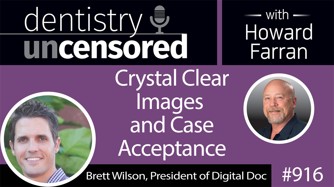 916 Crystal Clear Images and Case Acceptance with Brett Wilson, President of Digital Doc : Dentistry Uncensored with Howard Farran