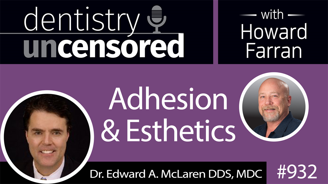 932 Adhesion & Esthetics with Dr. Edward A. McLaren DDS, MDC : Dentistry Uncensored with Howard Farran