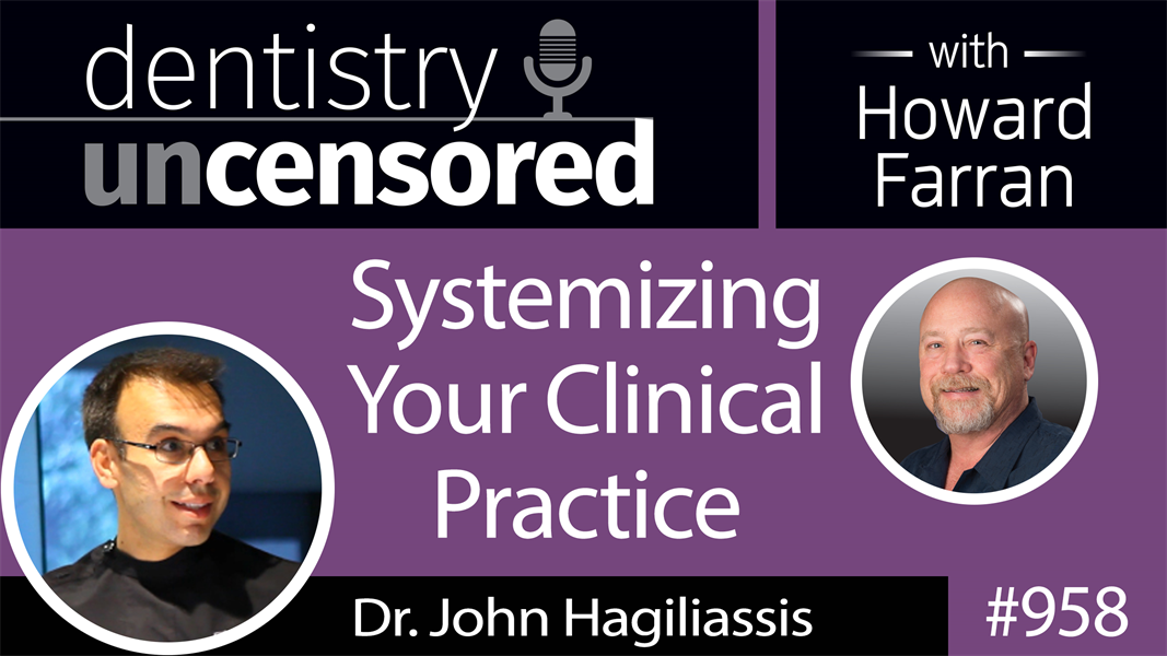 958 Systemizing Your Clinical Practice with Dr. John Hagiliassis : Dentistry Uncensored with Howard Farran