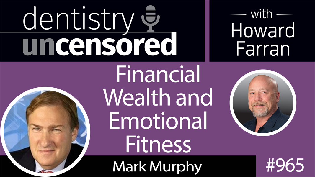 965 Financial Wealth and Emotional Fitness with Mark Murphy, CEO of Northeast Private Client Group : Dentistry Uncensored with Howard Farran