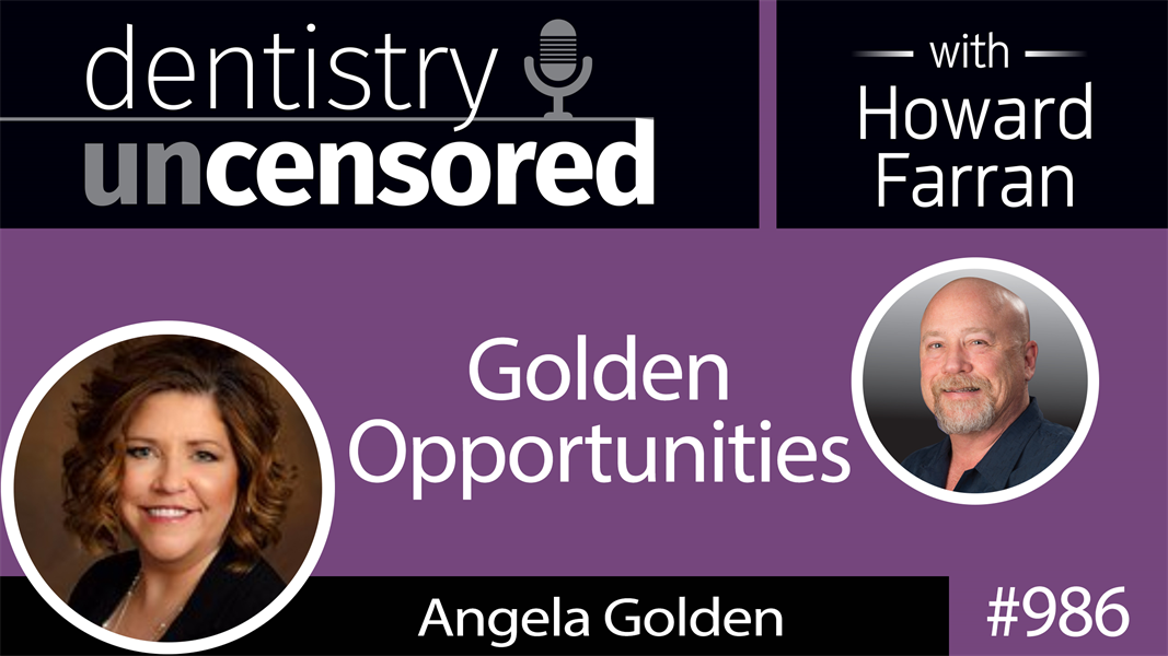 986 Golden Opportunities with Angela Golden : Dentistry Uncensored with Howard Farran