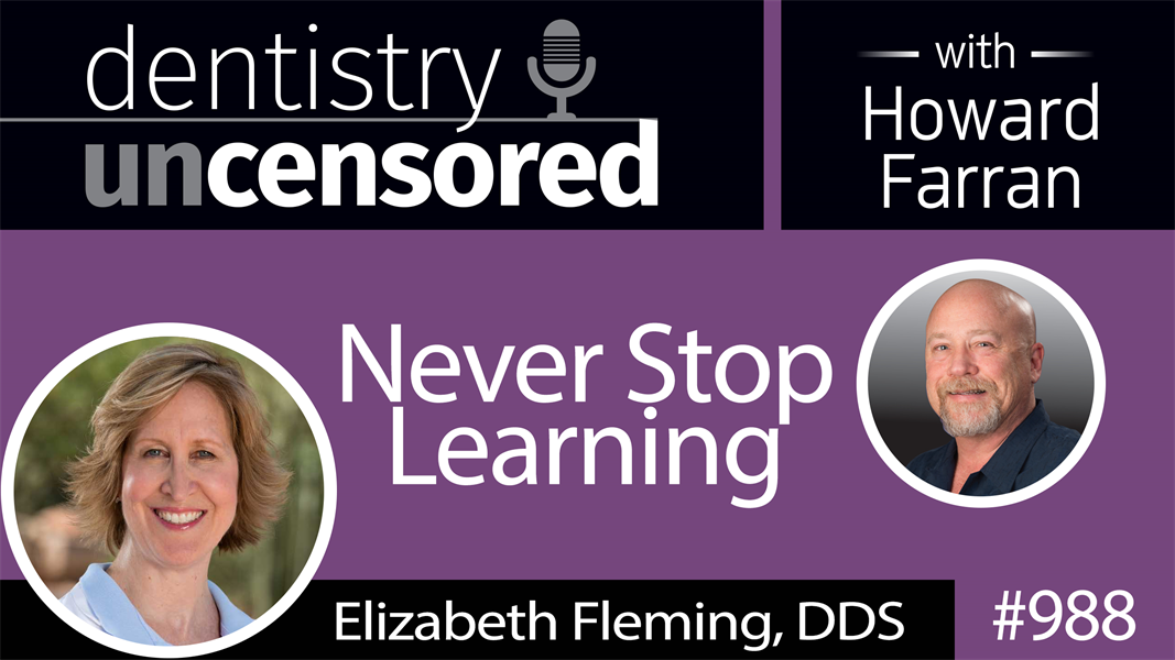 988 Never Stop Learning with Elizabeth Fleming, DDS : Dentistry Uncensored with Howard Farran
