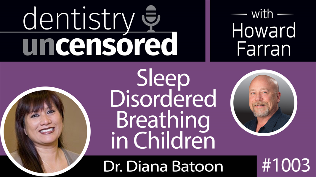 1003 Sleep Disordered Breathing in Children with Dr. Diana Batoon : Dentistry Uncensored with Howard Farran