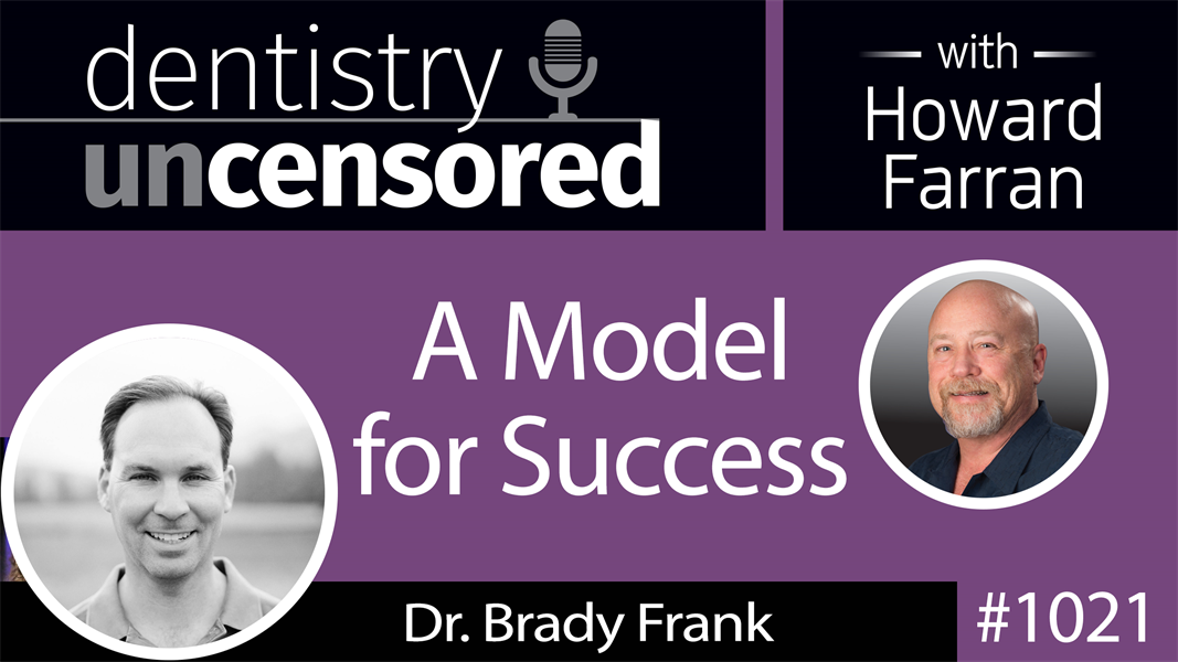 1021 A Model for Success with Brady Frank, DDS : Dentistry Uncensored with Howard Farran