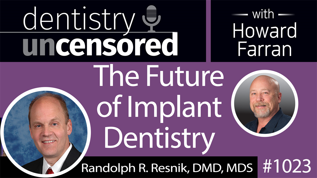 1023 The Future of Implant Dentistry with Randolph Resnik, DMD, MDS : Dentistry Uncensored with Howard Farran