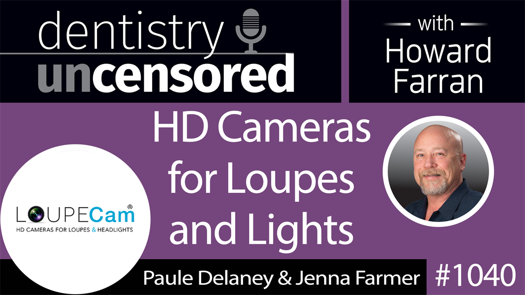 1040 HD Cameras for Loupes and Lights with Paule Delaney & Jenna Farmer of LoupeCam : Dentistry Uncensored with Howard Farran